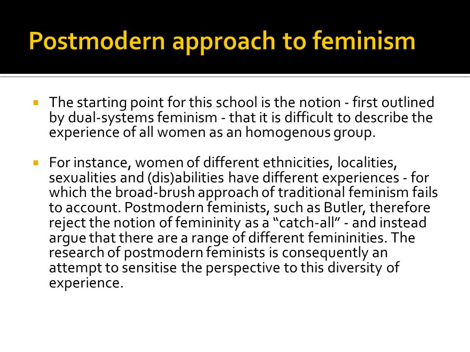  The starting point for this school is the notion - first outlined by dual-systems feminism - that it is difficult to describe the experience of all women as an homogenous group.
