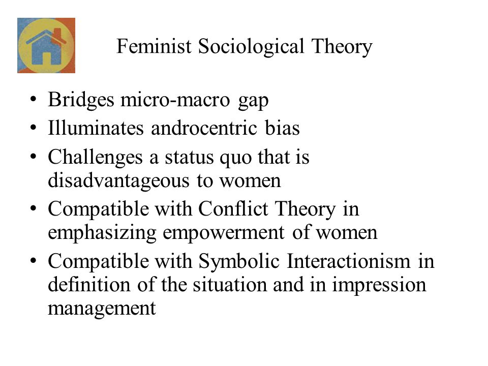 Feminist Sociological Theory Bridges micro-macro gap Illuminates androcentric bias Challenges a status quo that is disadvantageous to women Compatible with Conflict Theory in emphasizing empowerment of women Compatible with Symbolic Interactionism in definition of the situation and in impression management