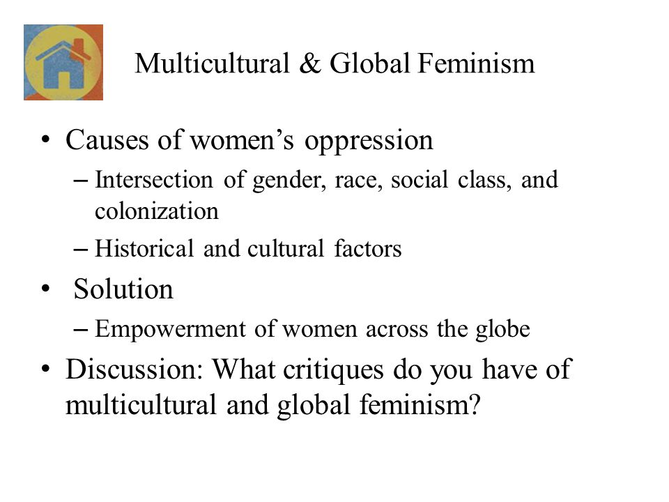 Multicultural & Global Feminism Causes of women's oppression – Intersection of gender, race, social class, and colonization – Historical and cultural factors Solution – Empowerment of women across the globe Discussion: What critiques do you have of multicultural and global feminism