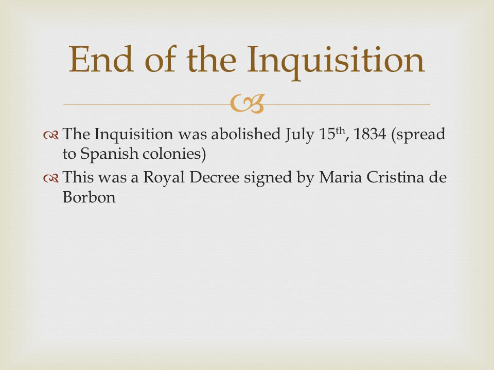   The Inquisition was abolished July 15 th, 1834 (spread to Spanish colonies)  This was a Royal Decree signed by Maria Cristina de Borbon End of the Inquisition