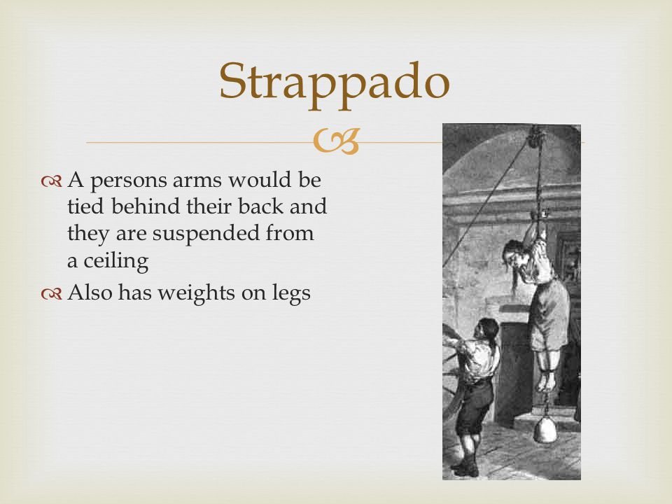   A persons arms would be tied behind their back and they are suspended from a ceiling  Also has weights on legs Strappado