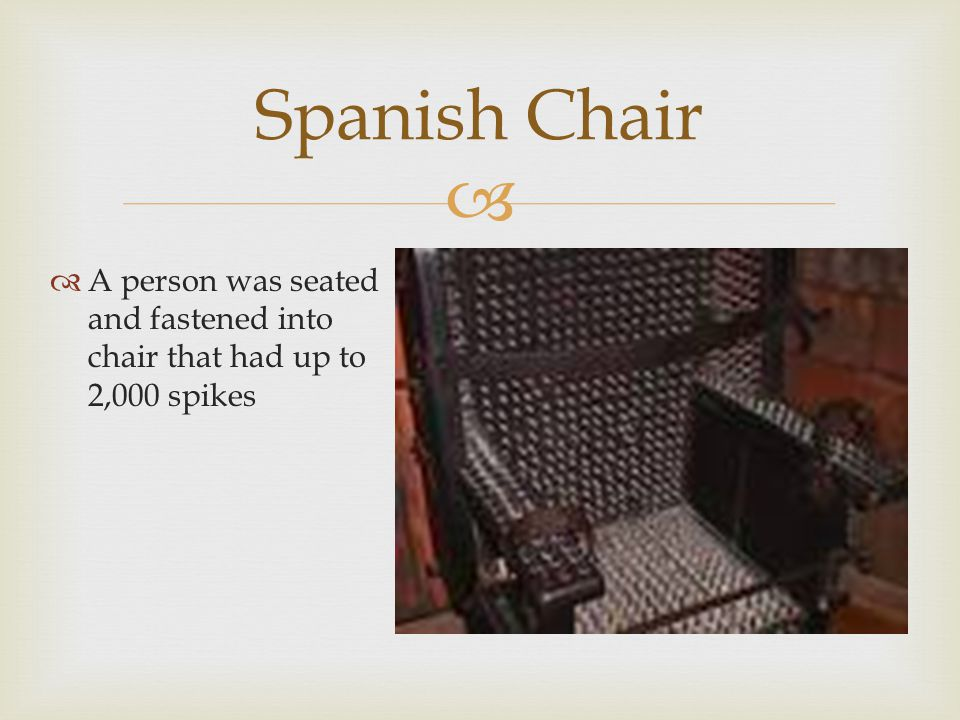  A person was seated and fastened into chair that had up to 2,000 spikes Spanish Chair