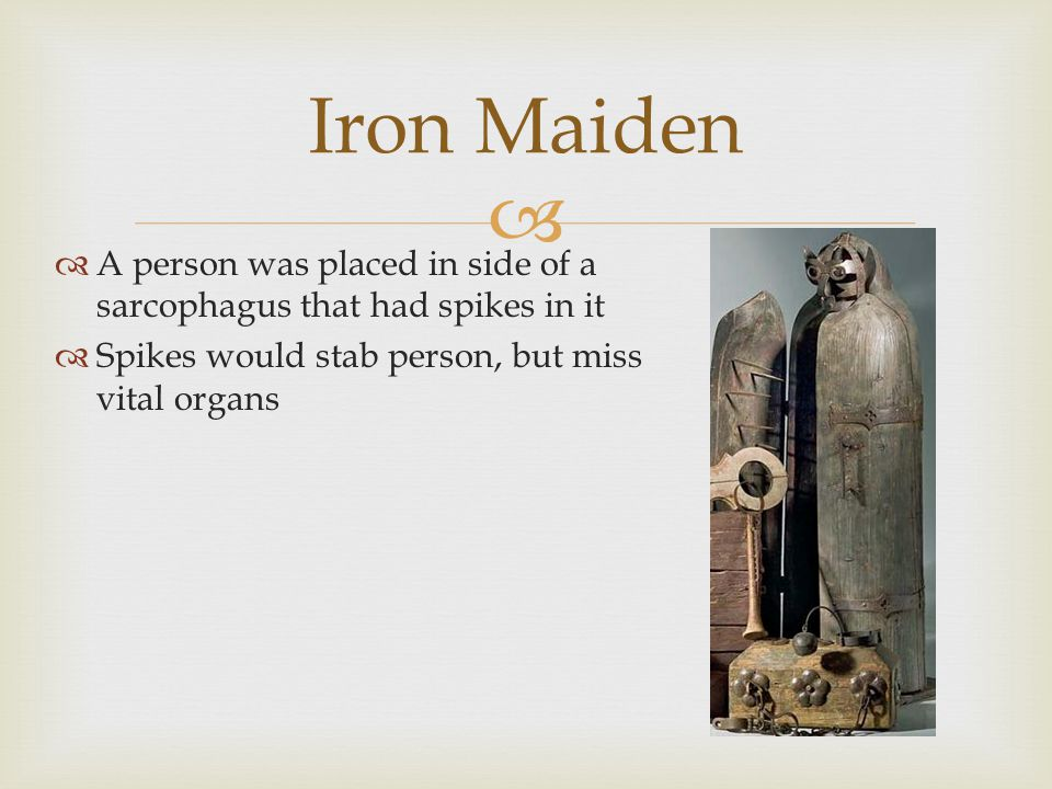   A person was placed in side of a sarcophagus that had spikes in it  Spikes would stab person, but miss vital organs Iron Maiden