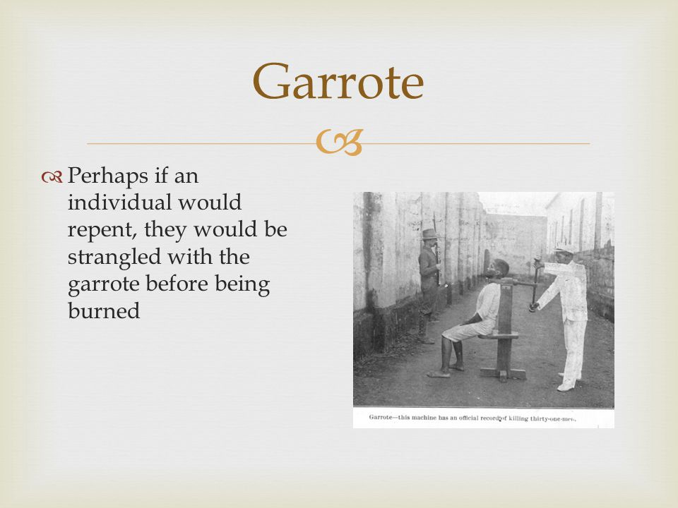   Perhaps if an individual would repent, they would be strangled with the garrote before being burned Garrote