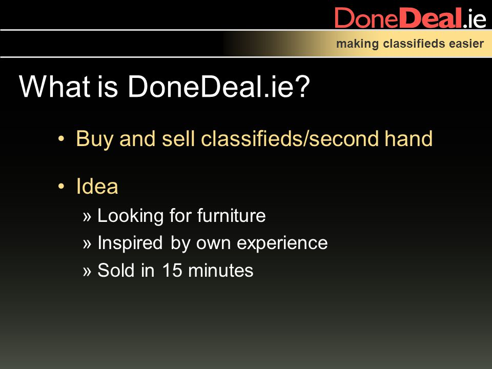 making classifieds easier Buy and sell classifieds/second hand Idea »Looking for furniture »Inspired by own experience »Sold in 15 minutes What is DoneDeal.ie