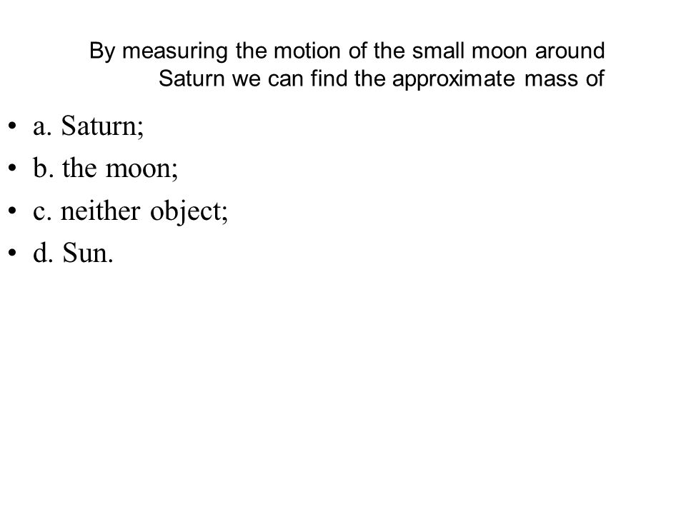 By measuring the motion of the small moon around Saturn we can find the approximate mass of a.