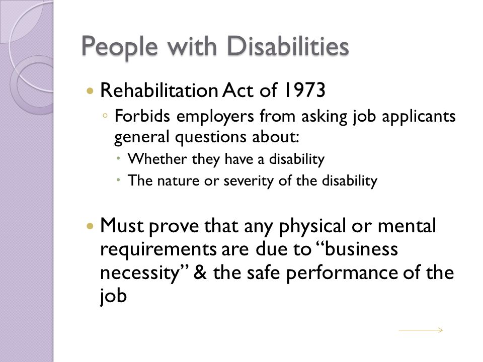 People with Disabilities Rehabilitation Act of 1973 ◦ Forbids employers from asking job applicants general questions about:  Whether they have a disability  The nature or severity of the disability Must prove that any physical or mental requirements are due to business necessity & the safe performance of the job