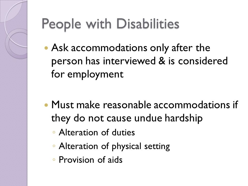 People with Disabilities Ask accommodations only after the person has interviewed & is considered for employment Must make reasonable accommodations if they do not cause undue hardship ◦ Alteration of duties ◦ Alteration of physical setting ◦ Provision of aids