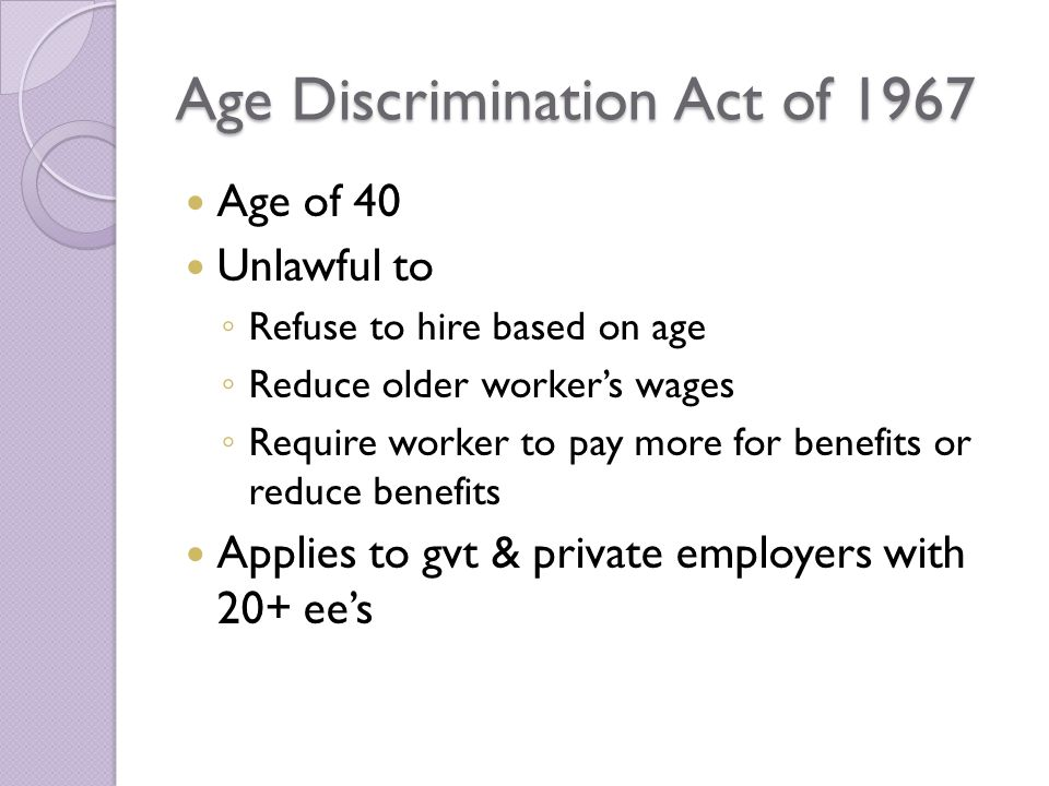 Age Discrimination Act of 1967 Age of 40 Unlawful to ◦ Refuse to hire based on age ◦ Reduce older worker's wages ◦ Require worker to pay more for benefits or reduce benefits Applies to gvt & private employers with 20+ ee's