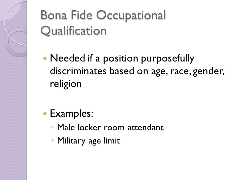 Bona Fide Occupational Qualification Needed if a position purposefully discriminates based on age, race, gender, religion Examples: ◦ Male locker room attendant ◦ Military age limit