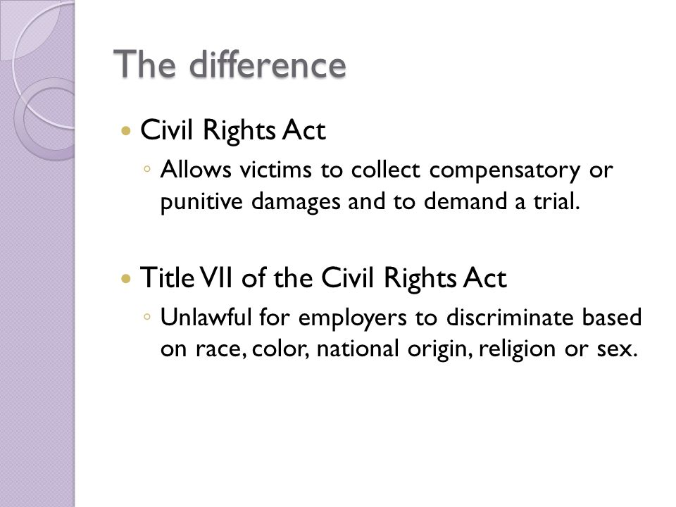 The difference Civil Rights Act ◦ Allows victims to collect compensatory or punitive damages and to demand a trial.