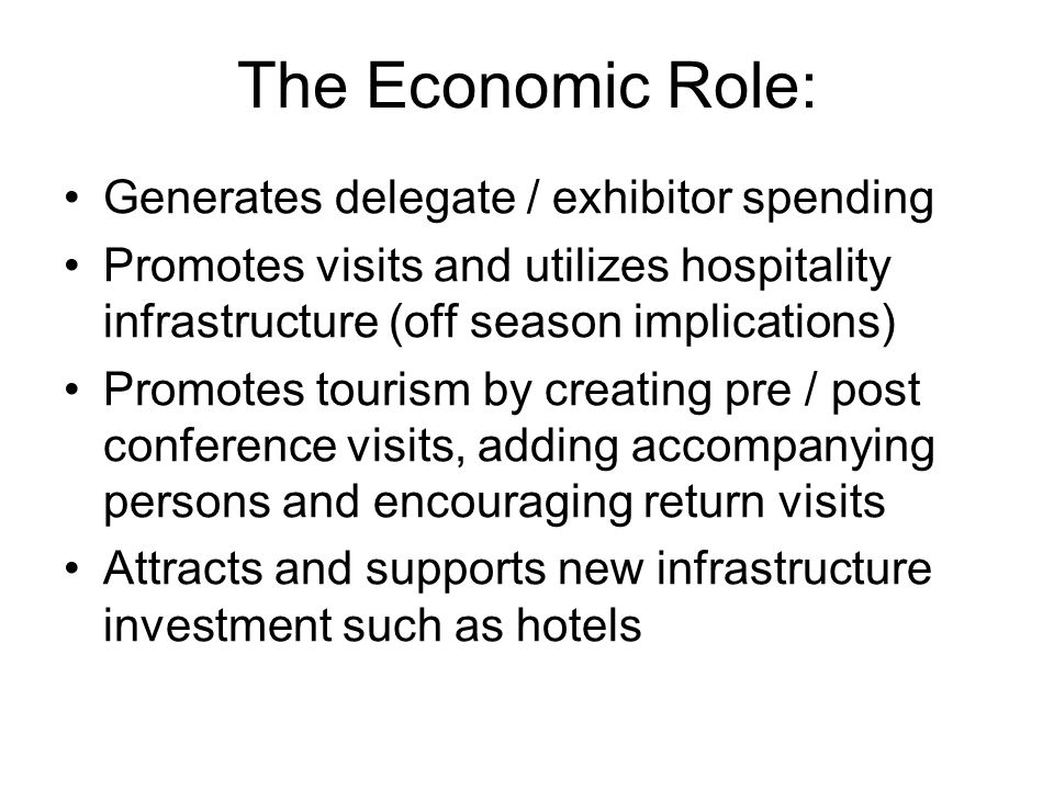 The Economic Role: Generates delegate / exhibitor spending Promotes visits and utilizes hospitality infrastructure (off season implications) Promotes tourism by creating pre / post conference visits, adding accompanying persons and encouraging return visits Attracts and supports new infrastructure investment such as hotels