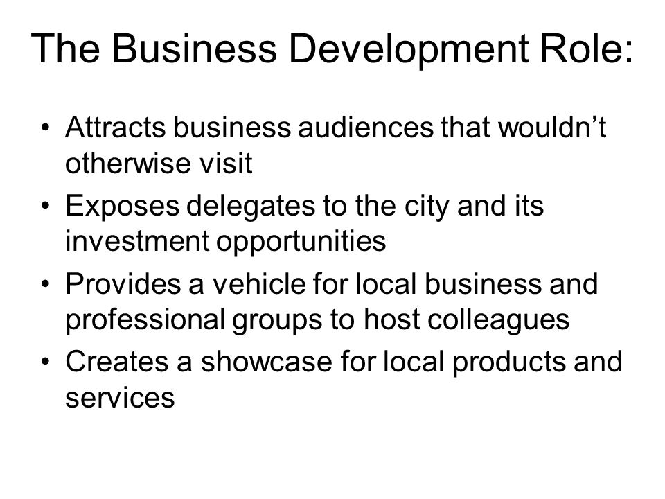 The Business Development Role: Attracts business audiences that wouldn't otherwise visit Exposes delegates to the city and its investment opportunities Provides a vehicle for local business and professional groups to host colleagues Creates a showcase for local products and services