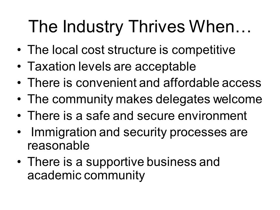The Industry Thrives When… The local cost structure is competitive Taxation levels are acceptable There is convenient and affordable access The community makes delegates welcome There is a safe and secure environment Immigration and security processes are reasonable There is a supportive business and academic community