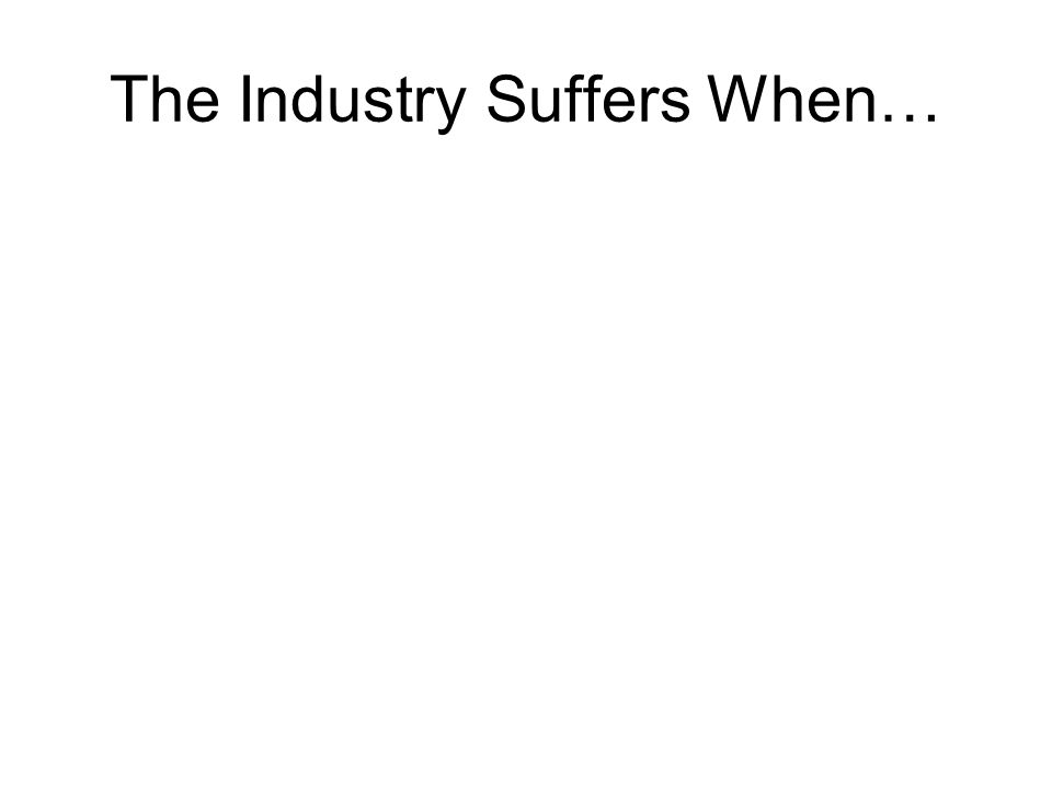 The Industry Suffers When…