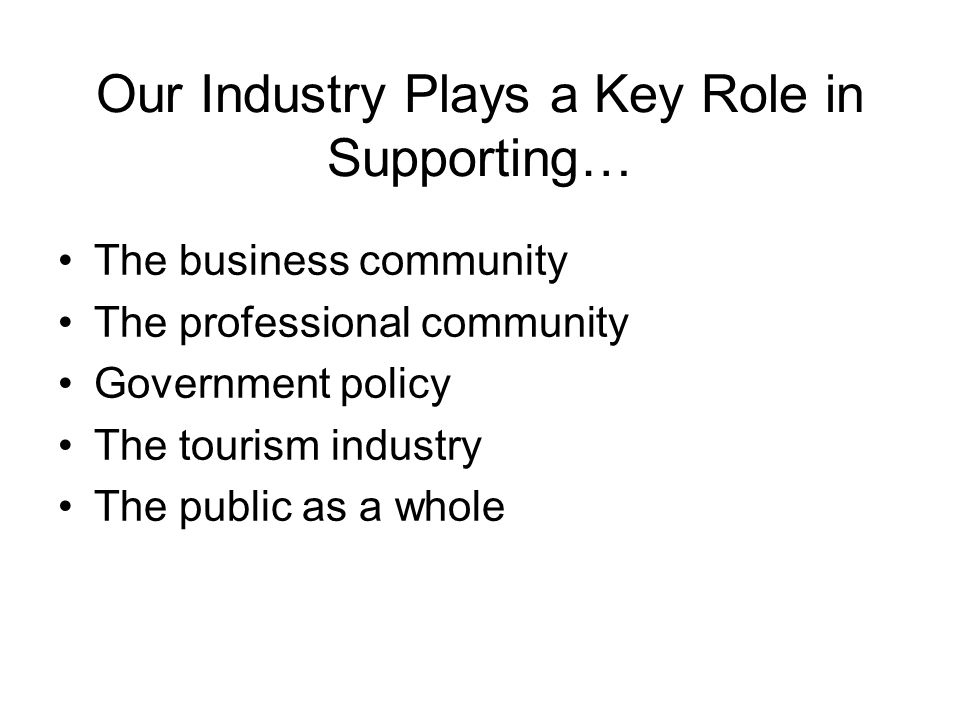Our Industry Plays a Key Role in Supporting… The business community The professional community Government policy The tourism industry The public as a whole