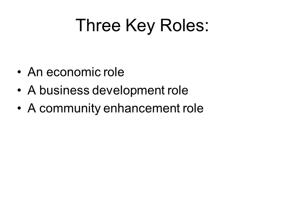 Three Key Roles: An economic role A business development role A community enhancement role