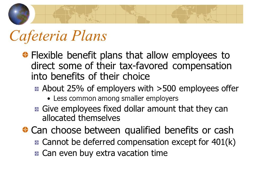 Cafeteria Plans Flexible benefit plans that allow employees to direct some of their tax-favored compensation into benefits of their choice About 25% of employers with >500 employees offer Less common among smaller employers Give employees fixed dollar amount that they can allocated themselves Can choose between qualified benefits or cash Cannot be deferred compensation except for 401(k) Can even buy extra vacation time