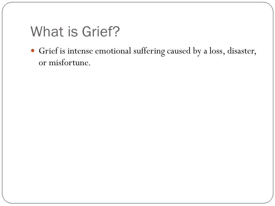 What is Grief Grief is intense emotional suffering caused by a loss, disaster, or misfortune.