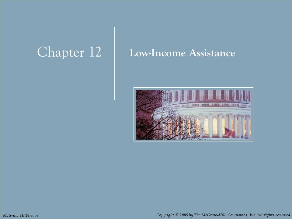 Chapter 12: Low-Income Assistance Chapter 12 Low-Income Assistance Copyright © 2009 by The McGraw-Hill Companies, Inc.