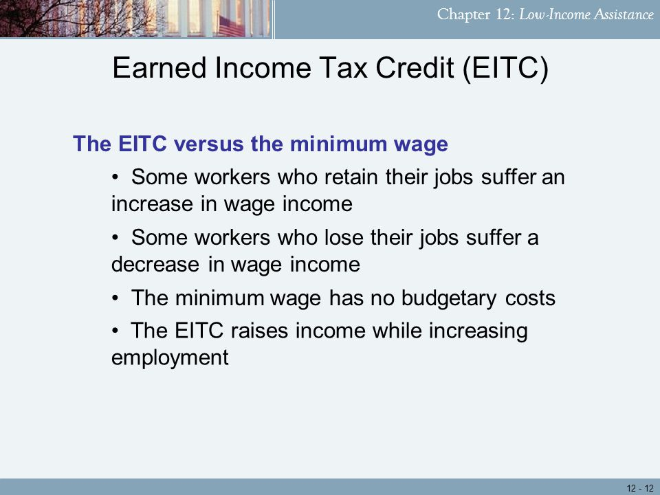 Chapter 12: Low-Income Assistance The EITC raises income while increasing employment The minimum wage has no budgetary costs Earned Income Tax Credit (EITC) The EITC versus the minimum wage Some workers who lose their jobs suffer a decrease in wage income Some workers who retain their jobs suffer an increase in wage income