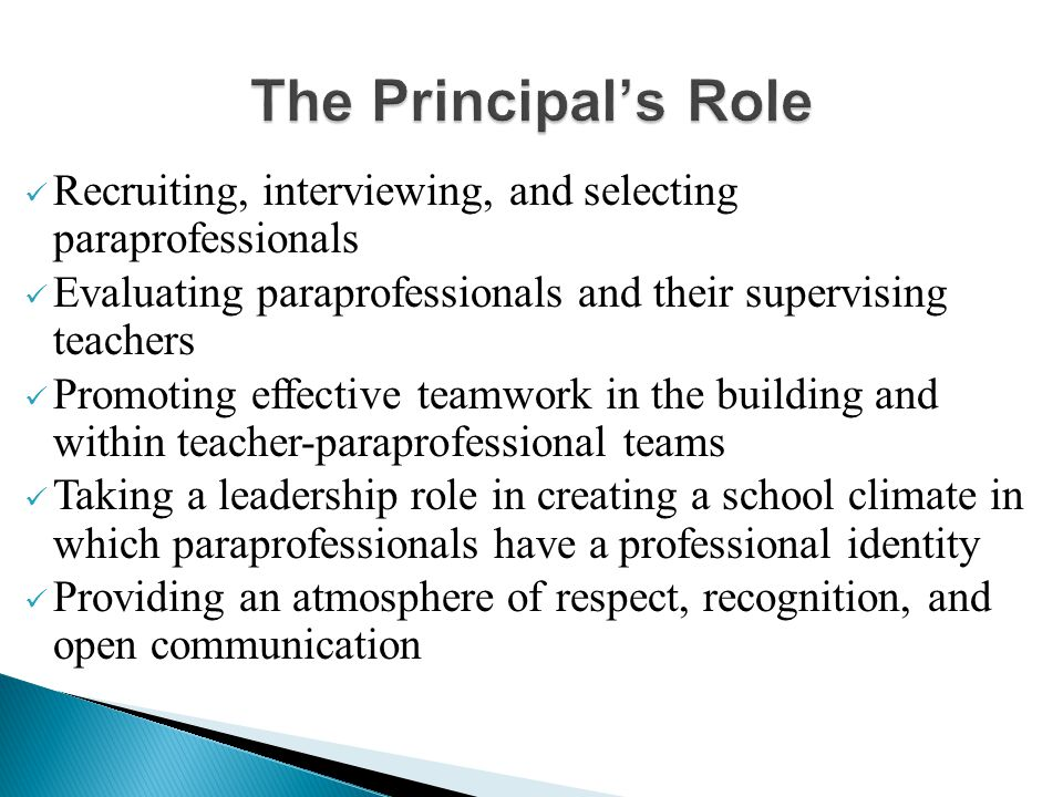 Recruiting, interviewing, and selecting paraprofessionals Evaluating paraprofessionals and their supervising teachers Promoting effective teamwork in the building and within teacher-paraprofessional teams Taking a leadership role in creating a school climate in which paraprofessionals have a professional identity Providing an atmosphere of respect, recognition, and open communication