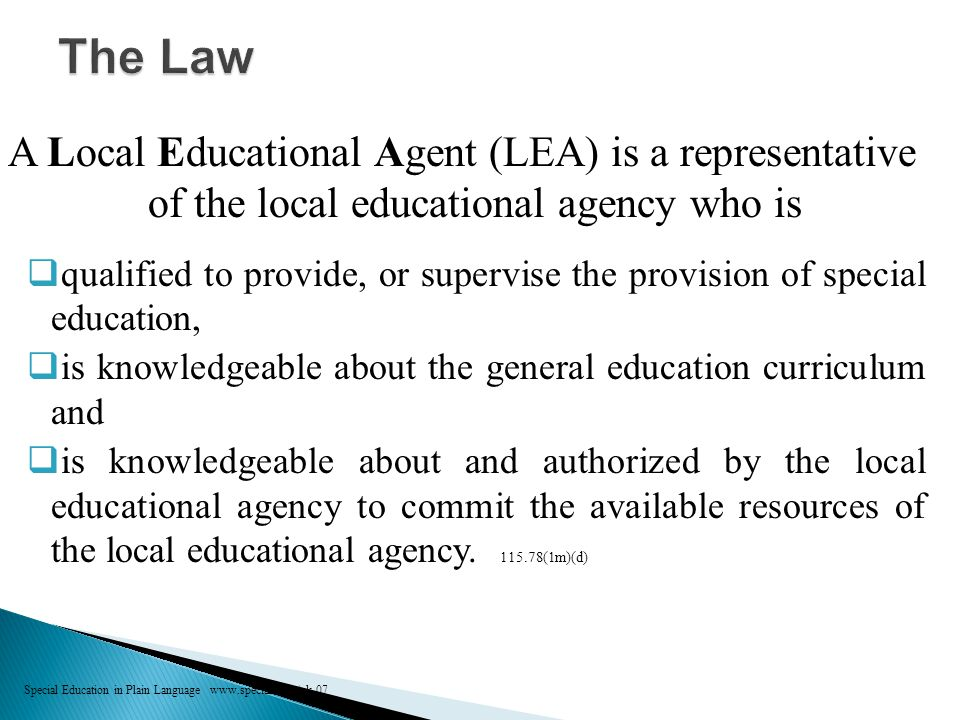 A Local Educational Agent (LEA) is a representative of the local educational agency who is  qualified to provide, or supervise the provision of special education,  is knowledgeable about the general education curriculum and  is knowledgeable about and authorized by the local educational agency to commit the available resources of the local educational agency.