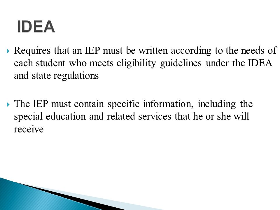  Requires that an IEP must be written according to the needs of each student who meets eligibility guidelines under the IDEA and state regulations  The IEP must contain specific information, including the special education and related services that he or she will receive