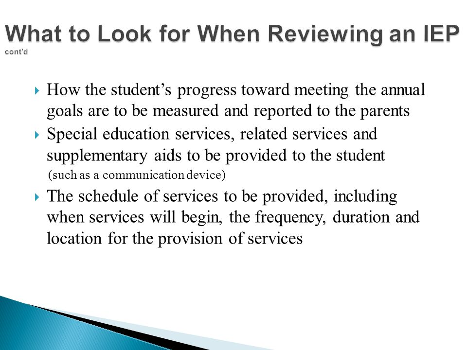  How the student's progress toward meeting the annual goals are to be measured and reported to the parents  Special education services, related services and supplementary aids to be provided to the student (such as a communication device)  The schedule of services to be provided, including when services will begin, the frequency, duration and location for the provision of services