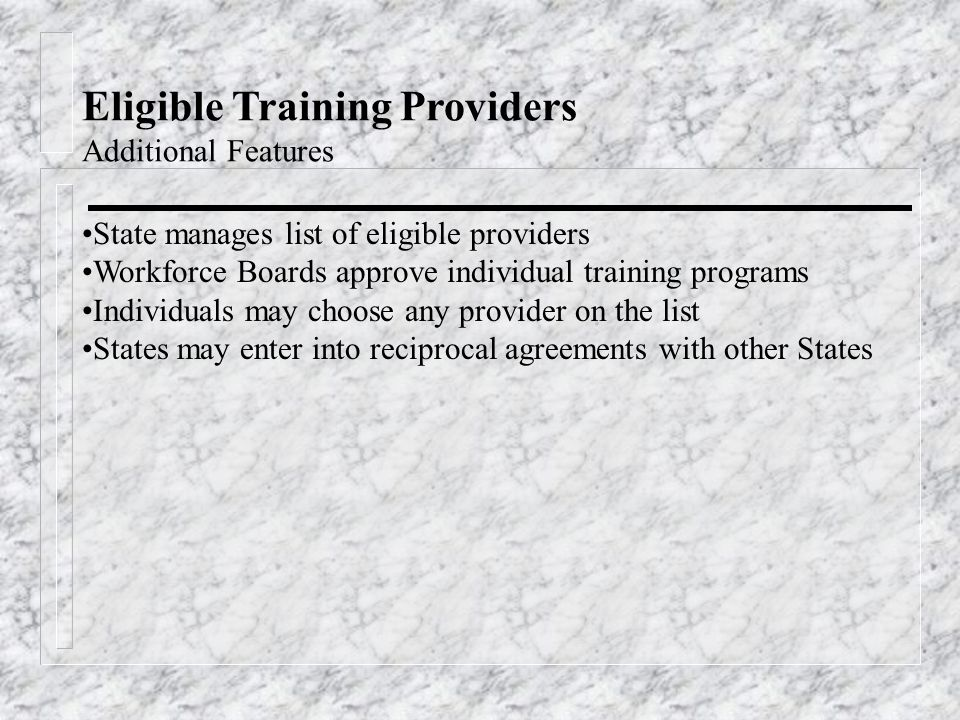 Eligible Training Providers Additional Features State manages list of eligible providers Workforce Boards approve individual training programs Individuals may choose any provider on the list States may enter into reciprocal agreements with other States