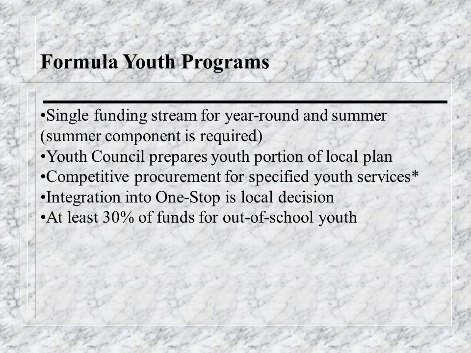 Formula Youth Programs Single funding stream for year-round and summer (summer component is required) Youth Council prepares youth portion of local plan Competitive procurement for specified youth services* Integration into One-Stop is local decision At least 30% of funds for out-of-school youth
