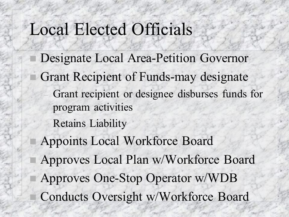 Local Elected Officials n Designate Local Area-Petition Governor n Grant Recipient of Funds-may designate – Grant recipient or designee disburses funds for program activities – Retains Liability n Appoints Local Workforce Board n Approves Local Plan w/Workforce Board n Approves One-Stop Operator w/WDB n Conducts Oversight w/Workforce Board