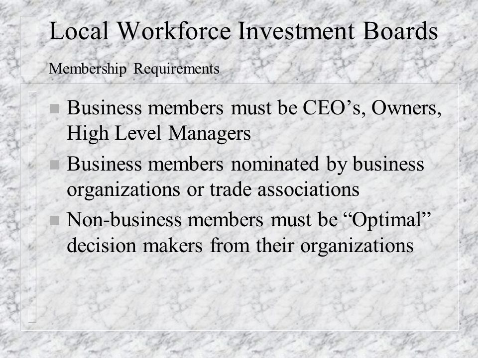 Local Workforce Investment Boards Membership Requirements n Business members must be CEO's, Owners, High Level Managers n Business members nominated by business organizations or trade associations n Non-business members must be Optimal decision makers from their organizations