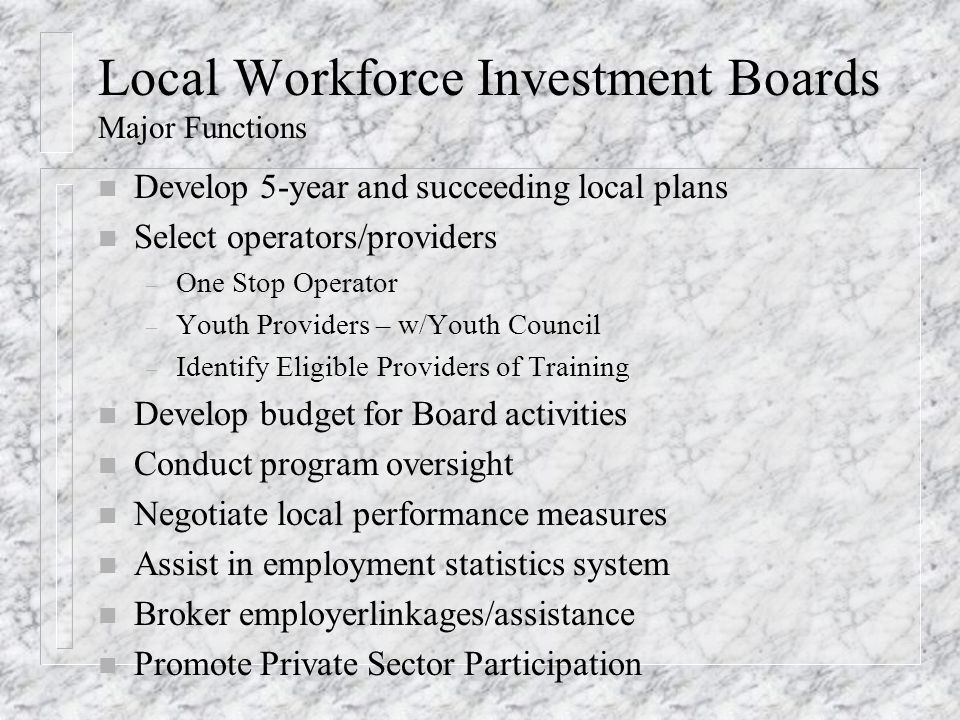Local Workforce Investment Boards Major Functions n Develop 5-year and succeeding local plans n Select operators/providers – One Stop Operator – Youth Providers – w/Youth Council – Identify Eligible Providers of Training n Develop budget for Board activities n Conduct program oversight n Negotiate local performance measures n Assist in employment statistics system n Broker employerlinkages/assistance n Promote Private Sector Participation