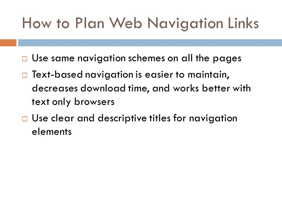 How to Plan Web Navigation Links  Use same navigation schemes on all the pages  Text-based navigation is easier to maintain, decreases download time, and works better with text only browsers  Use clear and descriptive titles for navigation elements