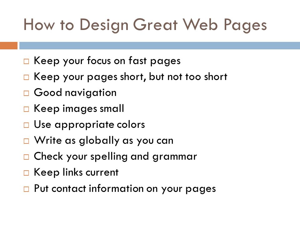 How to Design Great Web Pages  Keep your focus on fast pages  Keep your pages short, but not too short  Good navigation  Keep images small  Use appropriate colors  Write as globally as you can  Check your spelling and grammar  Keep links current  Put contact information on your pages