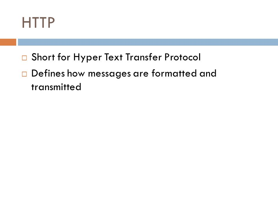 HTTP  Short for Hyper Text Transfer Protocol  Defines how messages are formatted and transmitted
