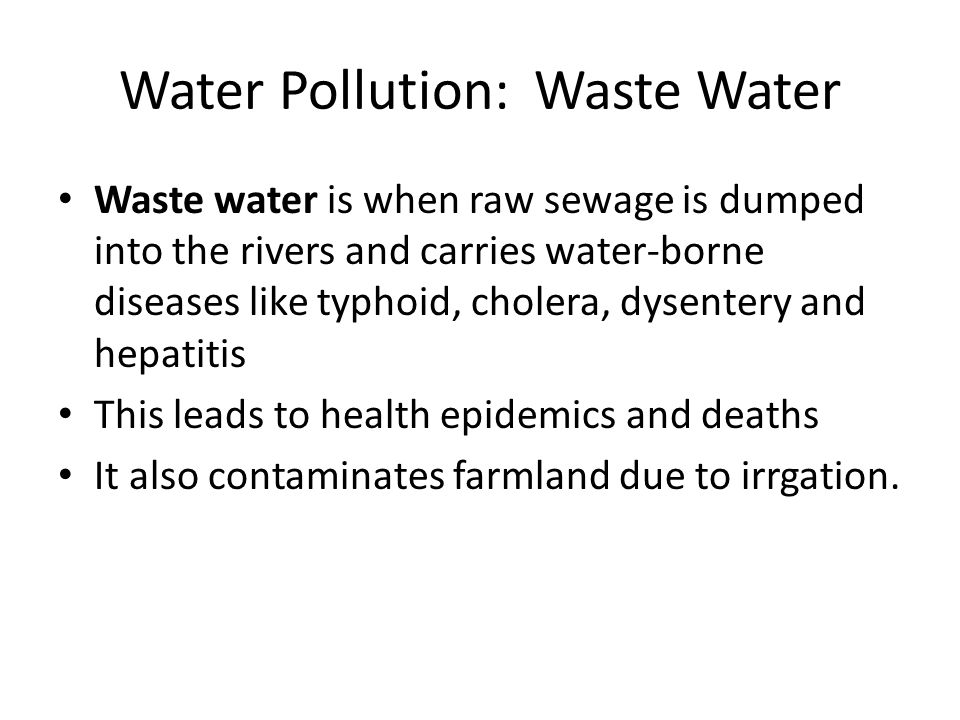 Water Pollution: Waste Water Waste water is when raw sewage is dumped into the rivers and carries water-borne diseases like typhoid, cholera, dysentery and hepatitis This leads to health epidemics and deaths It also contaminates farmland due to irrgation.
