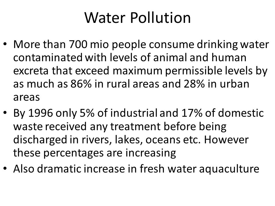 Water Pollution More than 700 mio people consume drinking water contaminated with levels of animal and human excreta that exceed maximum permissible levels by as much as 86% in rural areas and 28% in urban areas By 1996 only 5% of industrial and 17% of domestic waste received any treatment before being discharged in rivers, lakes, oceans etc.