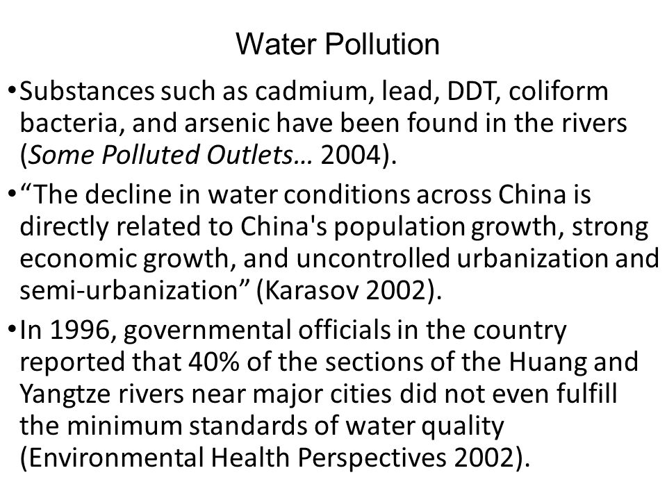 Water Pollution Substances such as cadmium, lead, DDT, coliform bacteria, and arsenic have been found in the rivers (Some Polluted Outlets… 2004).