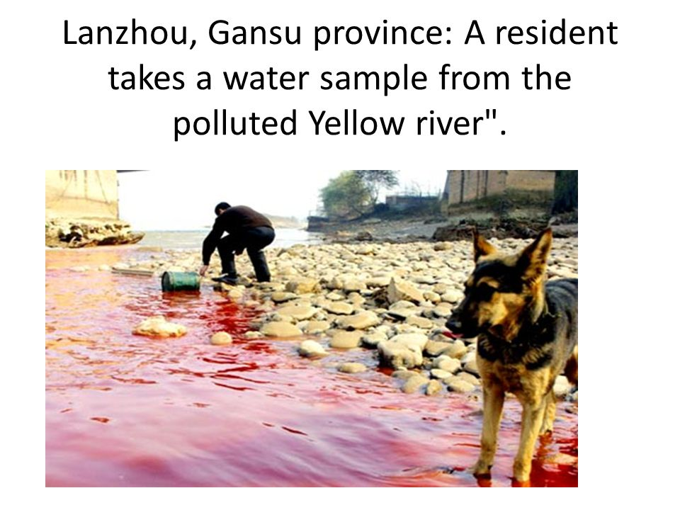 Lanzhou, Gansu province: A resident takes a water sample from the polluted Yellow river .
