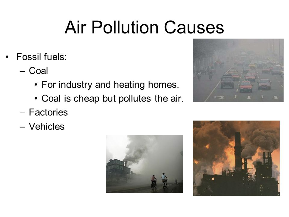 Air Pollution Causes Fossil fuels: –Coal For industry and heating homes.
