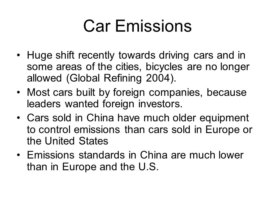 Car Emissions Huge shift recently towards driving cars and in some areas of the cities, bicycles are no longer allowed (Global Refining 2004).
