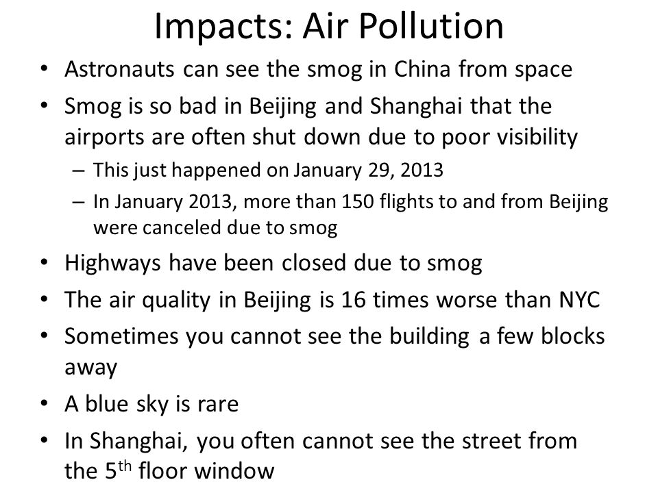 Impacts: Air Pollution Astronauts can see the smog in China from space Smog is so bad in Beijing and Shanghai that the airports are often shut down due to poor visibility – This just happened on January 29, 2013 – In January 2013, more than 150 flights to and from Beijing were canceled due to smog Highways have been closed due to smog The air quality in Beijing is 16 times worse than NYC Sometimes you cannot see the building a few blocks away A blue sky is rare In Shanghai, you often cannot see the street from the 5 th floor window