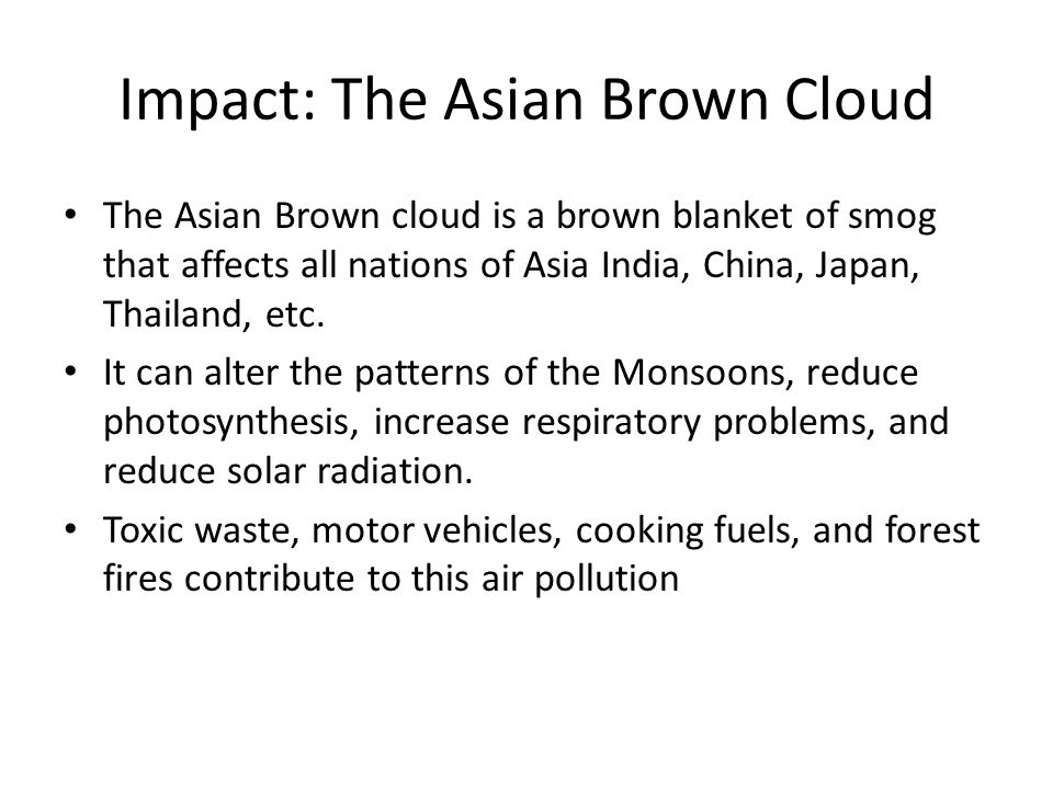 Impact: The Asian Brown Cloud The Asian Brown cloud is a brown blanket of smog that affects all nations of Asia India, China, Japan, Thailand, etc.
