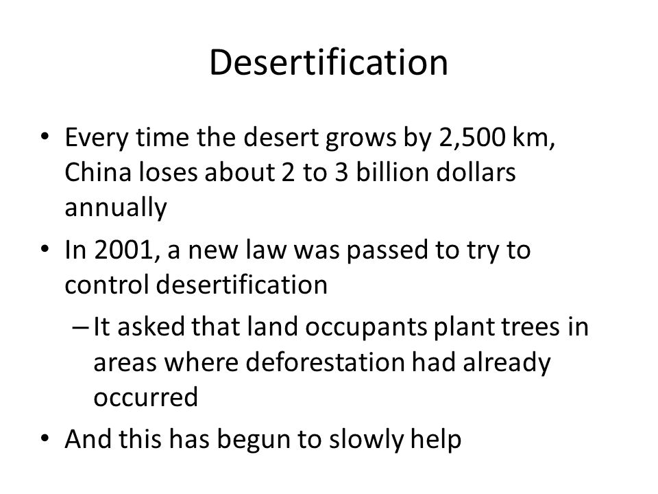 Desertification Every time the desert grows by 2,500 km, China loses about 2 to 3 billion dollars annually In 2001, a new law was passed to try to control desertification – It asked that land occupants plant trees in areas where deforestation had already occurred And this has begun to slowly help