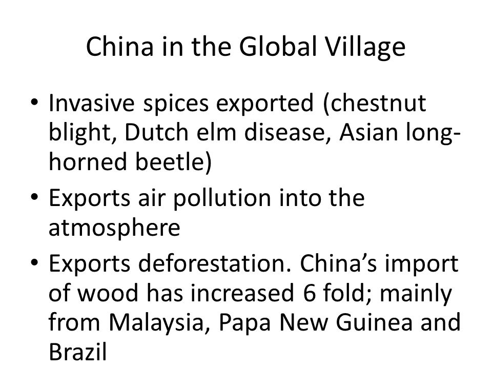 China in the Global Village Invasive spices exported (chestnut blight, Dutch elm disease, Asian long- horned beetle) Exports air pollution into the atmosphere Exports deforestation.