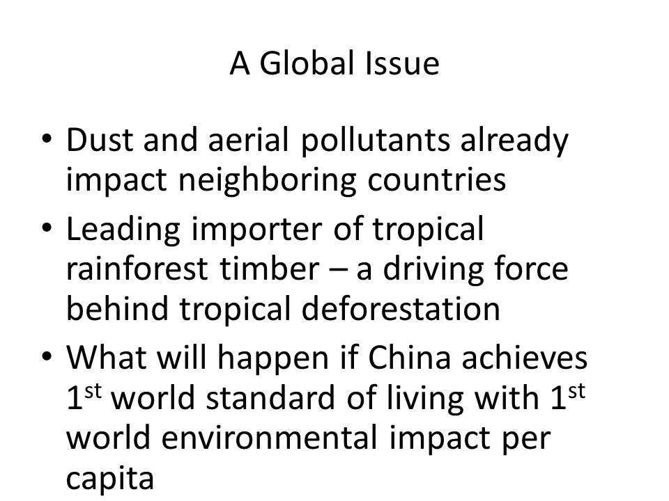 A Global Issue Dust and aerial pollutants already impact neighboring countries Leading importer of tropical rainforest timber – a driving force behind tropical deforestation What will happen if China achieves 1 st world standard of living with 1 st world environmental impact per capita