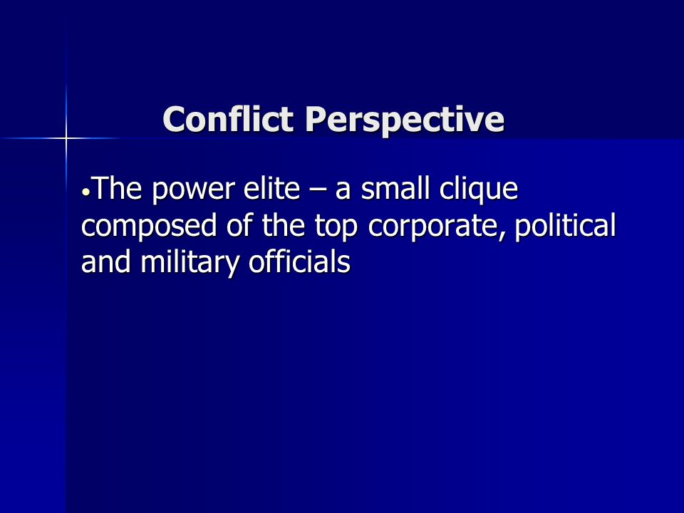 Conflict Perspective The power elite – a small clique composed of the top corporate, political and military officials The power elite – a small clique