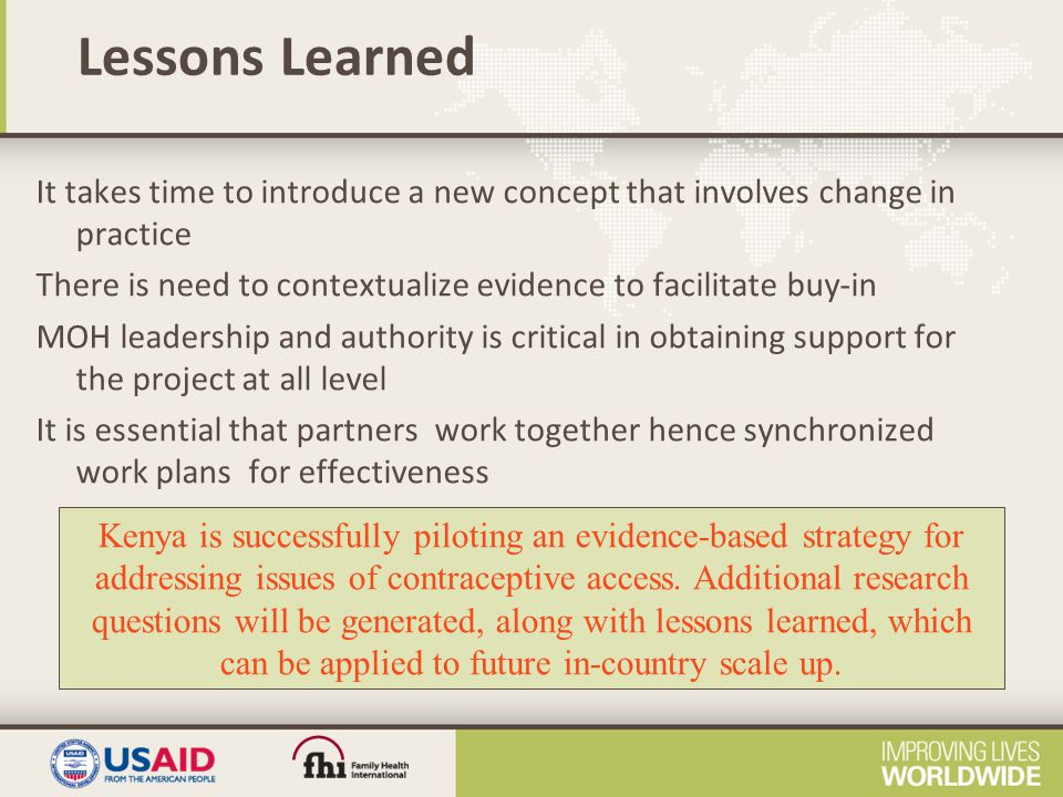 Lessons Learned It takes time to introduce a new concept that involves change in practice There is need to contextualize evidence to facilitate buy-in MOH leadership and authority is critical in obtaining support for the project at all level It is essential that partners work together hence synchronized work plans for effectiveness Kenya is successfully piloting an evidence-based strategy for addressing issues of contraceptive access.